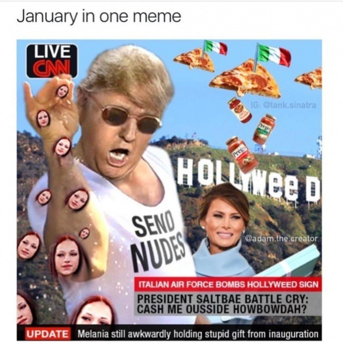 Photo caption - January in one meme LIVE CAN IG: @tank.sinatra SENO NUDES @adam.the.creator ITALIAN AIR FORCE BOMBS HOLLYWEED SIGN PRESIDENT SALTBAE BATTLE CRY: CASH ME OUSSIDE HOWBOWDAH? UPDATE Melania still awkwardly holding stupid gift from inauguration