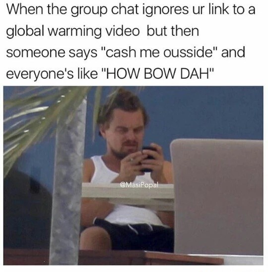 """Text - When the group chat ignores ur link to global warming video but then someone says """"cash me ousside"""" and everyone's like """"HOW BOW DAH"""" @MasiPopal"""