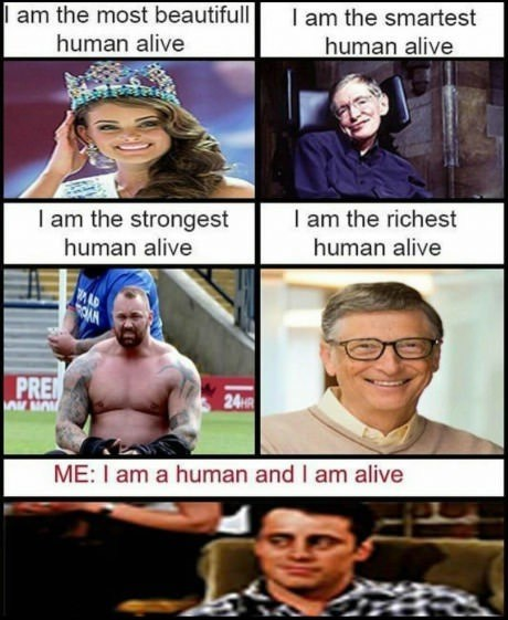Facial expression - I am the most beautifull human alive I am the smartest human alive I am the strongest I am the richest human alive human alive PRE 24HR iMO ME: I am a human and I am alive