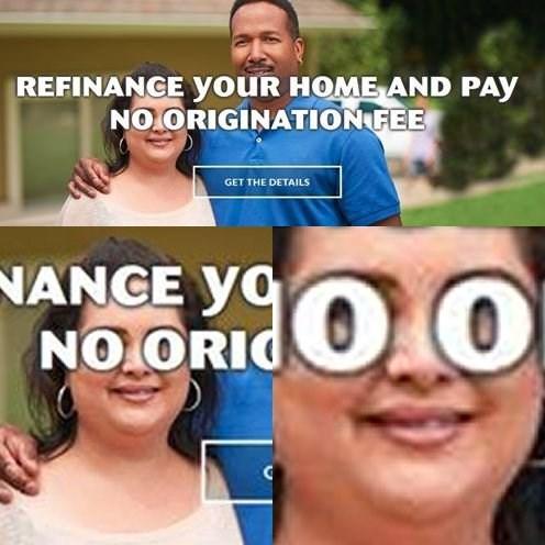 Face - REFINANCE yoUR HOME AND PAY NO.ORIGINATION FEE GET THE DETAILS doo NANGE yo NO ORIC