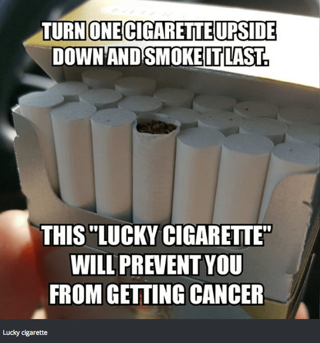 """Text - TURN ONE CIGARETTE UPSIDE DOWN AND SMOKE IT LAST. THIS """"LUCKY CIGARETTE"""" WILL PREVENT YOU FROM GETTING CANCER Lucky cigarette"""