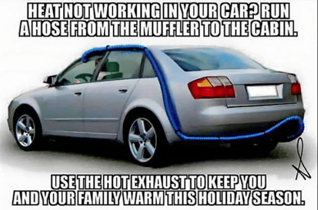 Land vehicle - HEAT NOT WORKING IN YOUR CARPRUN A HOSE FROM THEMUFFLER TO THE CABIN. USETHE HOT EXHAUSTTO KEEPYOU AND YOUR FAMILYWARM THIS HOLIDAY SEASON.