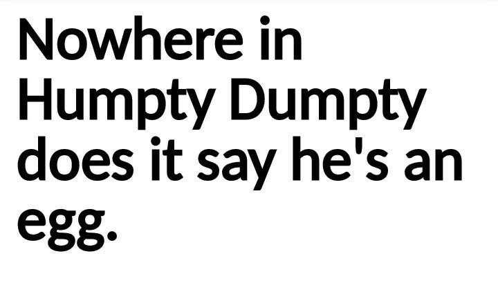 Text - Nowhere in Humpty Dumpty does it say he's an egg.