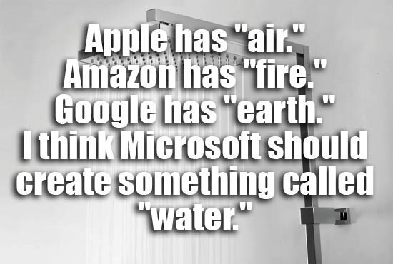 """Text - Apple has """"air"""" Amazon has fire."""" Google has """"earth."""" lthink Microsoft should create something called """"water."""