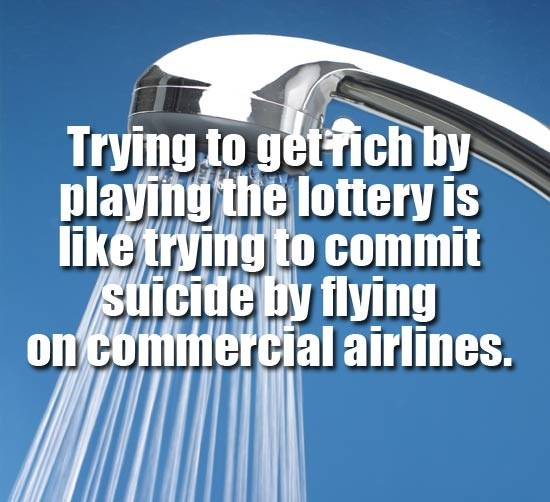 Text - Trying to gettich by playing the lottery is like trying to commit Suicide by flying on commercial airlines.