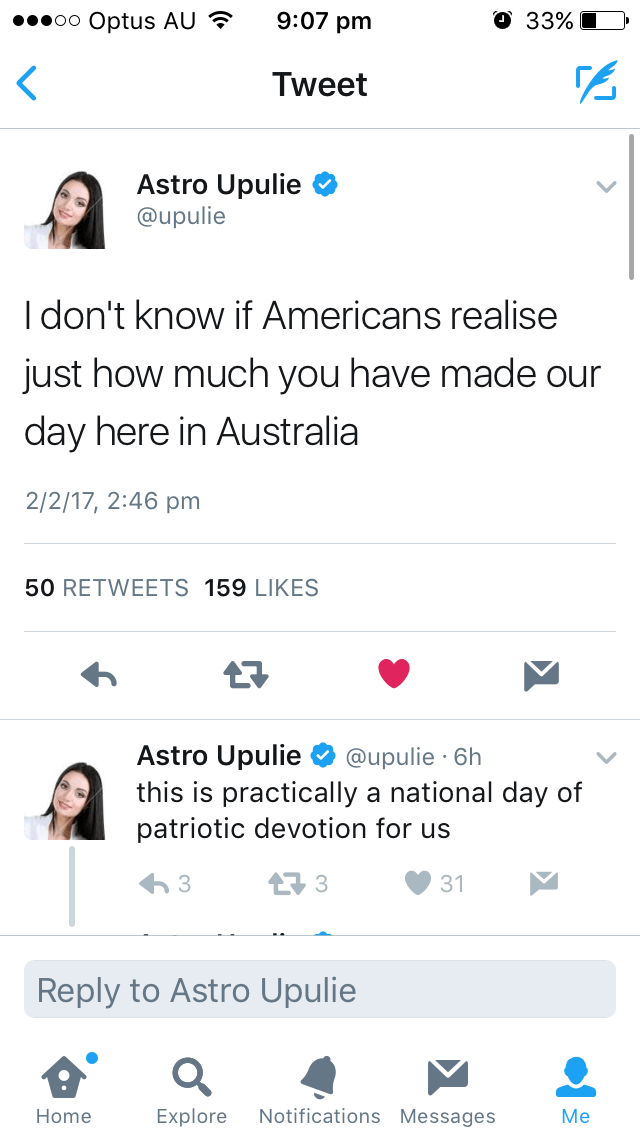 Text - 9:07 pm О 33% oo Optus AU Tweet Astro Upulie @upulie Idon't know if Americans realise just how much you have made our day here in Australia 2/2/17, 2:46 pm 50 RETWEETS 159 LIKES Astro Upulie @upulie 6h this is practically a national day of patriotic devotion for us 3 31 Reply to Astro Upulie Notifications Messages МMe Home Explore