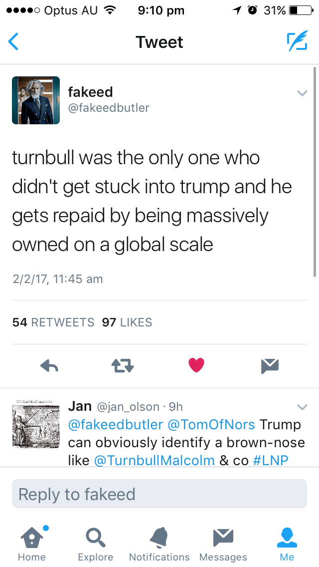 Text - 9:10 pm o Optus AU 1 0 31% Tweet fakeed @fakeedbutler turnbull was the only one who didn't get stuck into trump and he gets repaid by being massively owned on a global scale 2/2/17, 11:45 am 54 RETWEETS 97 LIKES Jan @jan_olson 9h @fakeedbutler @TomOfNors Trump can obviously identify a brown-nose like @TurnbullMalcolm & co #LNP Reply to fakeed Notifications Messages Home Explore Мe