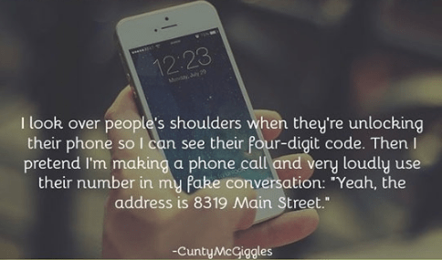 """Text - 12:23 Mody Jy 2 I look over people's shoulders when they're unlocking their phone so I can see their four-digit code. Then I pretend I'm making a phone call and very loudly use their number in my fake conversation: """"Yeah, the address is 8319 Main Street."""" -CuntyMcGiggles"""