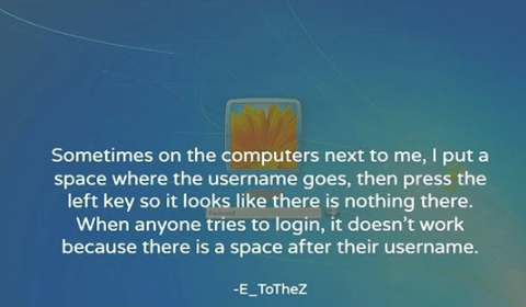 Text - Sometimes on the computers next to me, I put a space where the username goes, then press the left key so it looks like there is nothing there. When anyone tries to login, it doesn't work because there is a space after their username. -E_ToTheZ