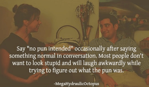 """Text - Say """"no pun internded"""" occasionally after saying something normal in conversation. Most people don't want to look stupid and will laugh awkwardly while trying to figure out what the pun was. -MegaHydraulicOctopus"""