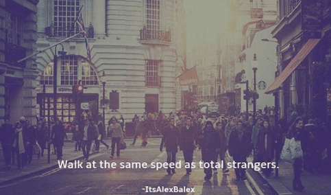 Text - Walk at the same speed as total strangers -ItsAlexBalex