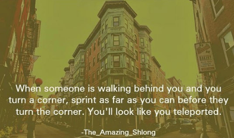 Landmark - When someone is walking behind you and you turn a corner, sprint as far as you can before they turn the corner. You'll look like you teleported. -The Amazing Shlong