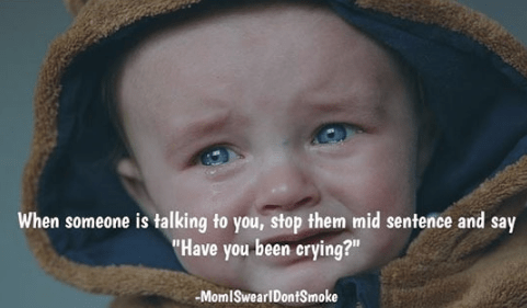 """Face - When someone is talking to you, stop them mid sentence and say """"Have you been crying?"""" MomISwearlDontSmoke"""