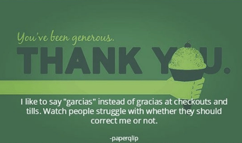 """Green - You've been generous THANK YU. T like to say """"garcias"""" instead of gracias at checkouts and tills. Watch people struggle with whether they should correct me or not. paperqlip"""