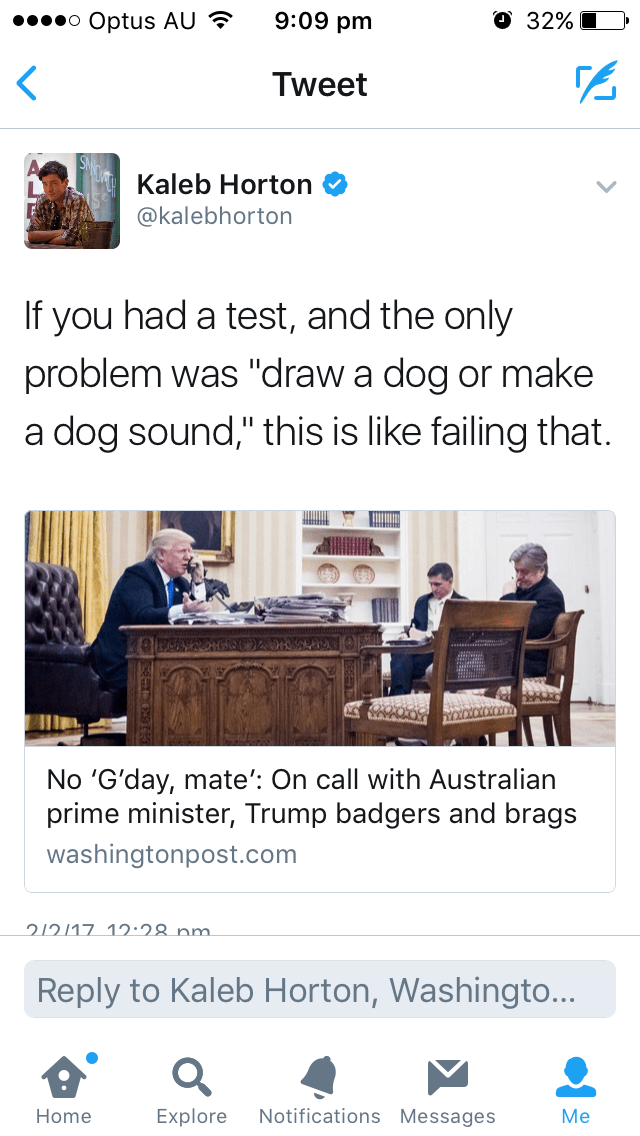 """Text - 9:09 pm O 32% oo Optus AU < Tweet Kaleb Horton @kalebhorton If you had a test, and the only problem was """"draw a dog or make a dog sound,"""" this is like failing that. No 'G'day, mate': On call with Australian prime minister, Trump badgers and brags washingtonpost.com 212117 12:28 nm. Reply to Kaleb Horton, Washingto... Notifications Messages Home Explore Me"""