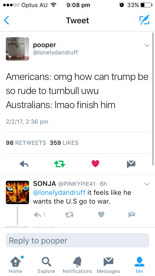 Text - О 33% 9:08 pm oo Optus AU Tweet pooper @lonelydandruff Americans: omg how can trump be so rude to turnbull uwu Australians: Imao finish him 2/2/17, 2:36 pm 98 RETWEETS 359 LIKES SONJA@PINKYPIE41 6h @lonelydandruff it feels like he wants the U.S go to war. 61 Reply to pooper Notifications Messages Explore Home Мe