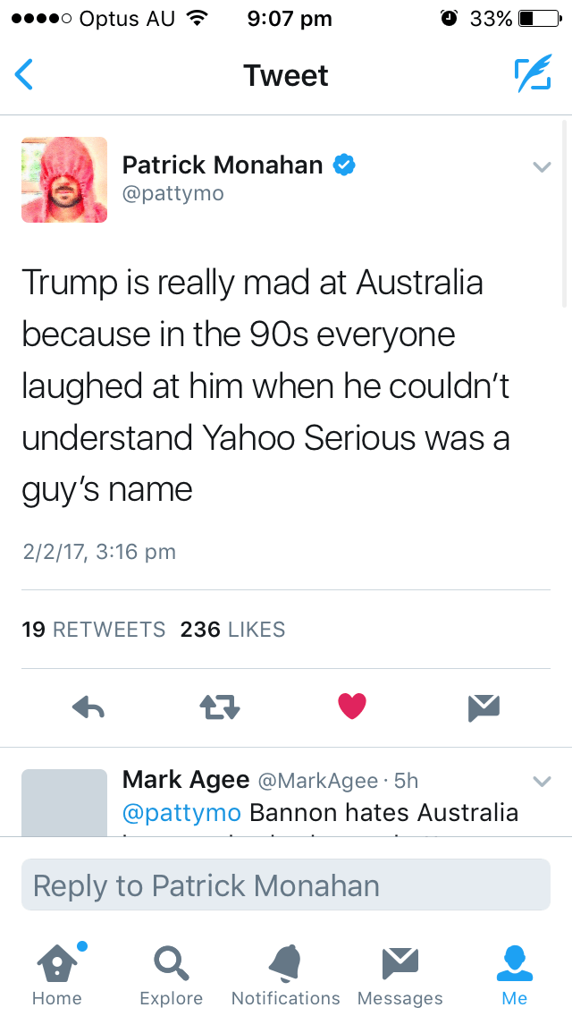 Text - 9:07 pm О 33% o Optus AU Tweet Patrick Monahan Фpattymo Trump is really mad at Australia because in the 90s everyone laughed at him when he couldn't understand Yahoo Serious was a guy's name 2/2/17, 3:16 pm 19 RETWEETS 236 LIKES Mark Agee @MarkAgee 5h @pattymo Bannon hates Australia Reply to Patrick Monahan Notifications Messages Explore Home Мe