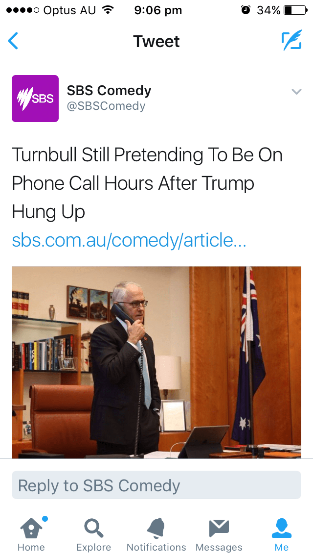 Text - 9:06 pm О 34% o Optus AU Tweet SBS Comedy SBS @SBSComedy Turnbull Still Pretending To Be On Phone Call Hours After Trump Hung Up sbs.com.au/comedy/article... Reply to SBS Comedy Notifications Messages Explore Home Мe
