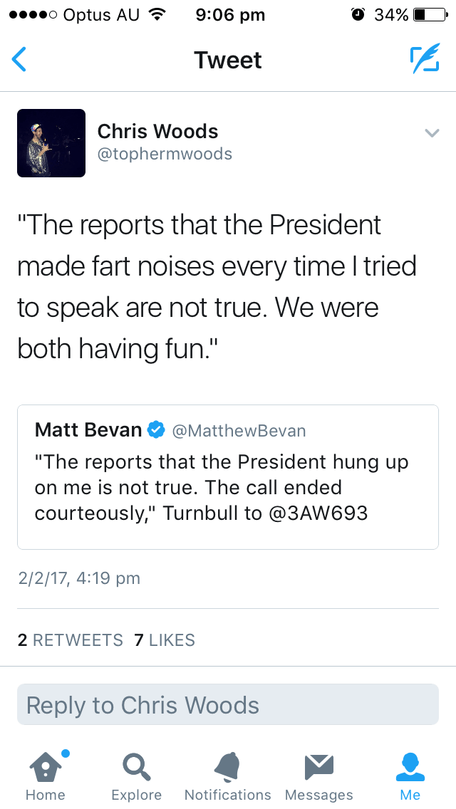 """Text - 9:06 pm О 34% o Optus AU Tweet Chris Woods @tophermwoods """"The reports that the President made fart noises every time I tried to speak are not true. We were both having fun."""" Matt Bevan @MatthewBevan """"The reports that the President hung up on me is not true. The call ended courteously,"""" Turnbull to @3AW693 2/2/17, 4:19 pm 2 RETWEETS 7 LIKES Reply to Chris Woods Notifications Messages Explore Home Мe"""