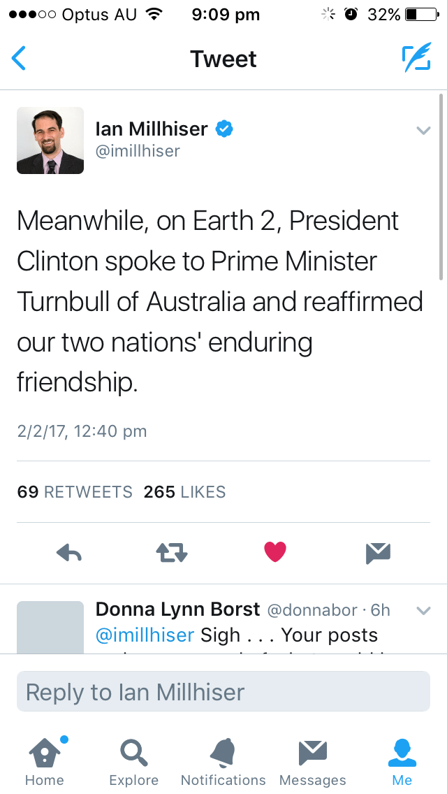 Text - O 32% 9:09 pm oo Optus AU Tweet lan Millhiser @imillhiser Meanwhile, on Earth 2, President Clinton spoke to Prime Minister Turnbull of Australia and reaffirmed our two nations' enduring friendship. 2/2/17, 12:40 pm 69 RETWEETS 265 LIKES Donna Lynn Borst @donnabor 6h @imillhiser Sigh . . . Your posts Reply to lan Millhiser Notifications Messages Explore Home Мe