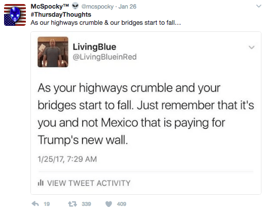 Text - McSpockyTM@mcspocky Jan 26 #ThursdayThoughts As our highways crumble & our bridges start to fall.. LivingBlue @LivingBlueinRed As your highways crumble and your bridges start to fall. Just remember that it's you and not Mexico that is paying for Trump's new wall. 1/25/17, 7:29 AM li VIEW TWEET ACTIVITY 19 t339 409
