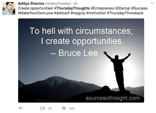 Text - Aditya Sharma @AdityaTweeted 4h Create opportunities! #ThursdayThoughts #Entrepreneur #Startup # Success #MakeYourOwnLane #defstar5 #mpgvip #motivation # ThursdayThrowback To hell with circumstances; I create opportunities. -- Bruce Lee sourcesofinsight.com 376 104