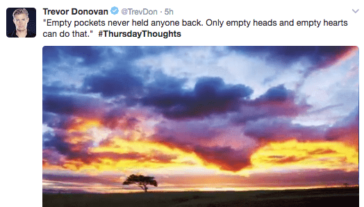 "Sky - Trevor Donovan @TrevDon 5h ""Empty pockets never held anyone back. Only empty heads and empty hearts can do that."" #ThursdayThoughts"