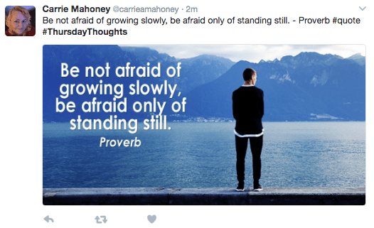 Text - Carrie Mahoney@carrieamahoney 2m Be not afraid of growing slowly, be afraid only of standing still. Proverb #quote #ThursdayThoughts Be not afraid of growing slowly, be afraid only of standing still. Proverb t7
