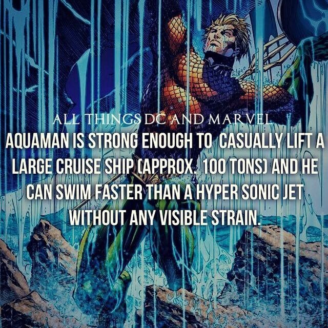 Text - ALL THINGS DC AND MARVEL AQUAMAN IS STRONG ENOUGH TO CASUALLY LIFT A LARGE CRUISE SHIPCAPPROX 100 TONS) AND HE CAN SWIM FASTER THAN A HYPER SONIC JET WITHOUT ANY VISIBLE STRAIN