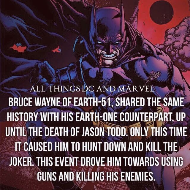 Batman - ALL THINGS DC AND MARVEL BRUCE WAYNE OF EARTH-51, SHARED THE SAME HISTORY WITH HIS EARTH-ONE COUNTERPART, UP UNTIL THE DEATH OF JASON TODD. ONLY THIS TIME IT CAUSED HIM TO HUNT DOWN AND KILL THE JOKER. THIS EVENT DROVE HIM TOWARDS USING GUNS AND KILLING HIS ENEMIES