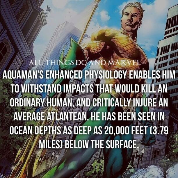 Fictional character - ALL THINGS DCAND MARVEL AQUAMAN'S ENHANCED PHYSIOLOGY ENABLES HIM TO WITHSTAND IMPACTS THAT WOULD KILL AN ORDINARY HUMANAND CRITICALLY INJURE AN AVERAGE ATLANTEAN. HE HAS BEEN SEEN IN OCEAN DEPTHS AS DEEP AS 20,000 FEET (3.79 MILES) BELOW THE SURFACE