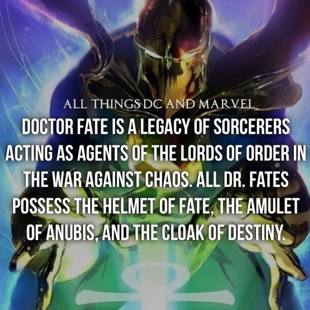 Organism - ALL THINGS DC AND MARVEL DOCTOR FATE IS A LEGACY OF SORCERERS ACTING AS AGENTS OF THE LORDS OF ORDER IN THE WAR AGAINST CHAOS. ALL DR. FATES POSSESS THE HELMET OF FATE, THE AMULET OF ANUBIS, AND THE CLOAK OF DESTINY