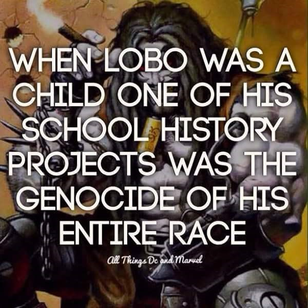 Font - WHEN LOBO WAS A CHILD ONE CF HIS SCHOOL HISTORY PROJECTS WAS THE GENOCIDE OF HIS ENTIRE RACE al Things De ond maruel