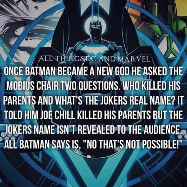 """Batman - ALLNTHINGSDOc AND MARVEL ONCE BATMAN BECAME A NEW GOD HE ASKED THE MOBIUS CHAIR TWO QUESTIONS. WHO KILLED HIS PARENTS AND WHAT'S THE JOKERS REAL NAME? IT TOLD HIM JOE CHILL KILLED HIS PARENTS BUT THE JOKERS NAME ISN'T REVEALED TO THE AUDIENCE ALL BATMAN SAYS IS, """"NO THAT'S NOT POSSIBLE!"""""""