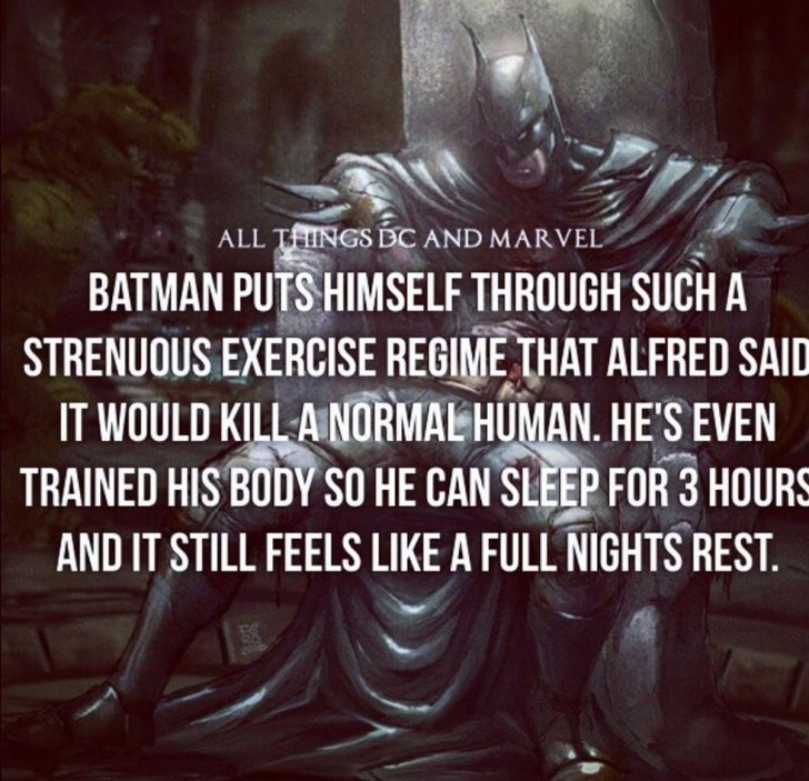 Text - ALL TINGS DC AND MARVEL BATMAN PUTS HIMSELF THROUGH SUCH A STRENUOUS EXERCISE REGIME THAT ALFRED SAID IT WOULD KILLA NORMAL HUMAN. HE'S EVEN TRAINED HIS BODY SO HE CAN SLEEP FOR 3 HOURS AND IT STILL FEELS LIKE A FULL NIGHTS REST.