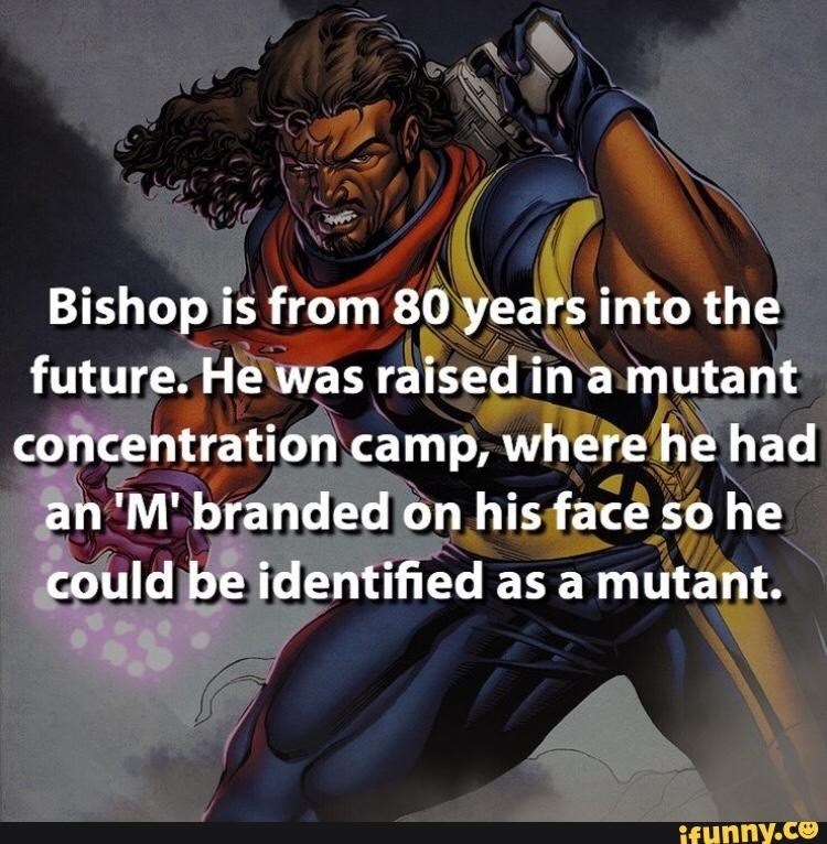 Fictional character - Bishop is from 80 years into the future. He was raised in a mutant concentration.camp, where he had an 'M' branded on his face so he could be identified as a mutant. ifunny.ce