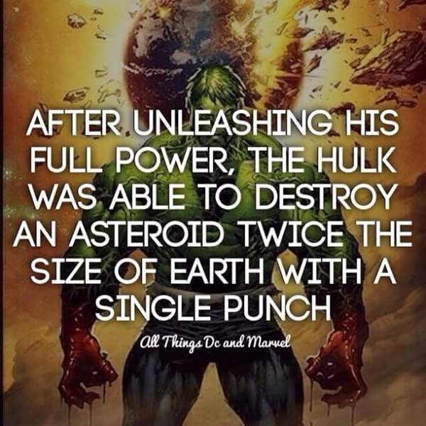 Text - AFTER.UNLEASHING HIS FULL POWER, THE HULK WAS ABLE TO DESTROY AN ASTEROID TWICE THE SIZE OF EARTH WITH A SINGLE PUNCH al Thinga De and manuel