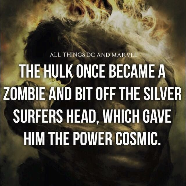 Text - ALL THINGS DC AND MARVEL THE HULK ONCE BECAME A ZOMBIE AND BIT OFF THE SILVER SURFERS HEAD, WHICH GAVE HIM THE POWER COSMIC.