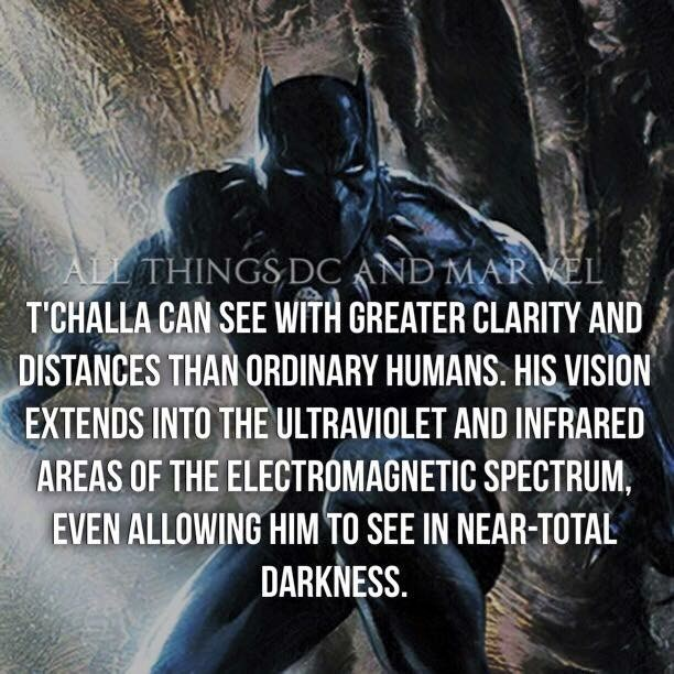 Batman - ALL THINGS DC AND MAREL T'CHALLA CAN SEE WITH GREATER CLARITY AND DISTANCES THAN ORDINARY HUMANS. HIS VISION EXTENDS INTO THE ULTRAVIOLET AND INFRARED AREAS OF THE ELECTROMAGNETIC SPECTRUM, EVEN ALLOWING HIM TO SEE IN NEAR-TOTAL DARKNESS