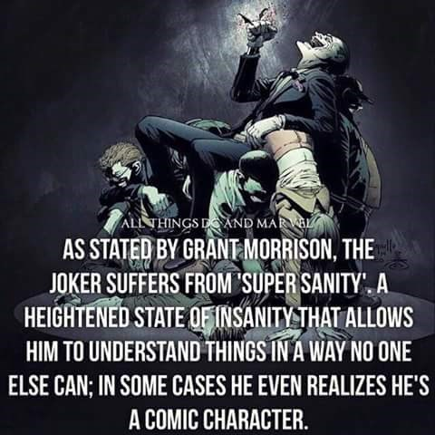 Text - ALL THINGS DAND MARVAL AS STATED BY GRANT MORRISON, THE JOKER SUFFERS FROM SUPER SANITY A HEIGHTENED STATE OF INSANITY THAT ALLOWS HIM TO UNDERSTAND THINGS IN A WAY NO ONE ELSE CAN; IN SOME CASES HE EVEN REALIZES HE'S A COMIC CHARACTER.
