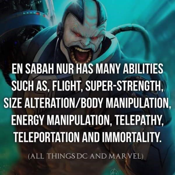 Text - EN SABAH NUR HAS MANY ABILITIES SUCH AS, FLIGHT, SUPER-STRENGTH, SIZE ALTERATION/BODY MANIPULATION, ENERGY MANIPULATION, TELEPATHY, TELEPORTATION AND IMMORTALITY. (ALL THINGS DC AND MARVEL)