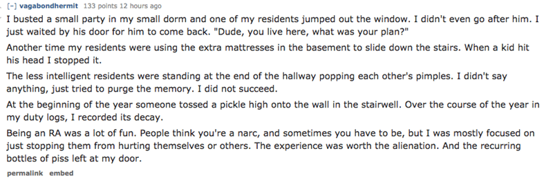 """Text - [-] vagabondhermit 133 points 12 hours ago I busted a small party in my small dorm and one of my residents jumped out the window. I didn't even go after him. I just waited by his door for him to come back. """"Dude, you live here, what was your plan?"""" Another time my residents were using the extra mattresses in the basement to slide down the stairs. When a kid hit his head I stopped it The less intelligent residents were standing at the end of the hallway popping each other's pimples. I didn"""
