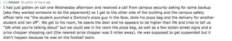 """Text - [- CDubz5 62 points 10 hours ago I had just gotten on call one Wednesday afternoon and received a call from campus security asking for some backup (aka they wanted someone to do the paperwork) so I get to the other side of the building and the campus safety officer tells me """"the student punched a Domino's pizza guy in the face, stole his pizza bag and the delivery for another student and ran off"""". We get to his room, he opens the door and he appears to be higher than life and tries to tel"""