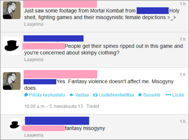 Text - 1 h Just saw some footage from Mortal Kombat from sheit, fighting games and their misogynistic female depictions >_> Holy Laajenna 1 h People get their spines ripped out in this game and you're concerned about skimpy clothing? Laajenna 1h |Yes. Fantasy violence doesn't affect me. Misogyny does Vastaa ti Uudelleentwiittaa Suosikki Lisää Piilota keskustelu 10:06 a.m. -5. heinäkuuta 13 Tiedot 1 h fantasy misogyny Laajenna