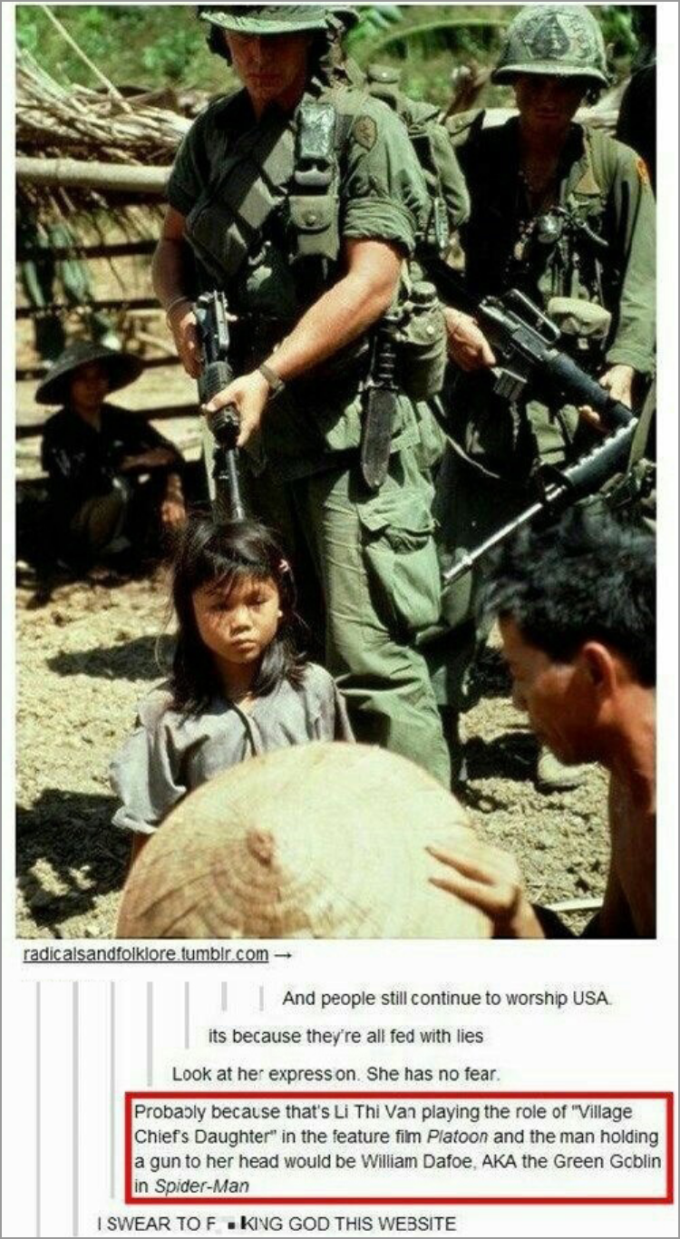 """Soldier - radicalsandfolklore tumblr.com And people still continue to worship USA. its because they're all fed with lies Look at her express on. She has no fear. Probably because that's Li Thi Van playing the role of """"Village Chiefs Daughter"""" in the feature film Platoon and the man holding a gun to her head would be William Dafoe, AKA the Green Gcblin in Spider-Man I SWEAR TO F KING GOD THIS WEBSITE"""