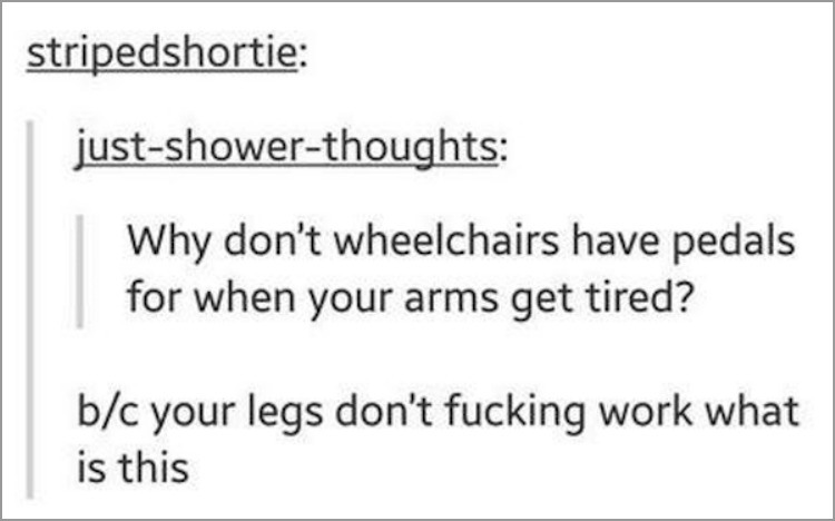 Text - stripedshortie: just-shower-thoughts: Why don't wheelchairs have pedals for when your arms get tired? b/c your legs don't fucking work what is this
