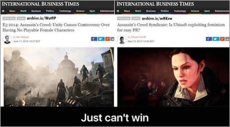 Movie - INTERNATIONAL BUSINESS TIMES INTERNATIONAL BUSINESS TIMES World uiness Pitices TechnologyBeience on Peitice Technology SelenceSporertainmen News Entertainment News World Biness archive.is/Wut9P archive.is/mRKvw Assassin's Creed Syndicate: Is Ubisoft exploiting feminism for easy PR? E3 2014: Assassin's Creed: Unity Causes Controversy Over Having No Playable Female Characters June 11,2014 1057 857 May 15 2015 1240 0S Just can't win