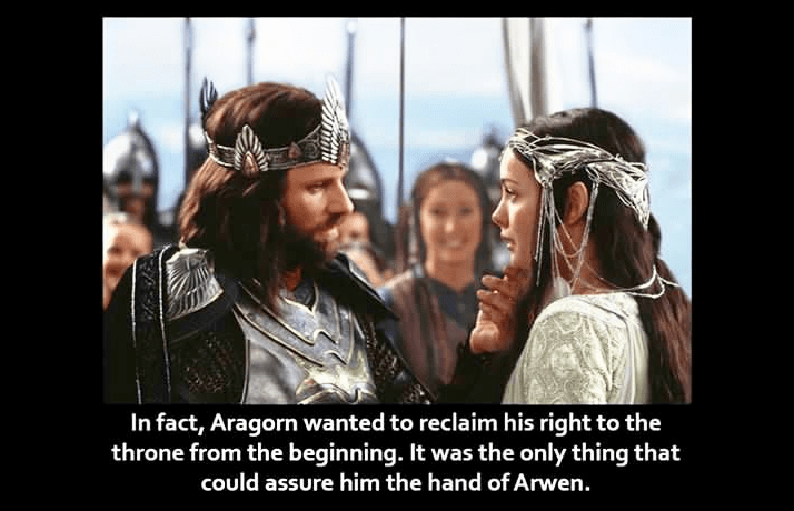People - In fact, Aragorn wanted to reclaim his right to the throne from the beginning. It was the only thing that could assure him the hand of Arwen.