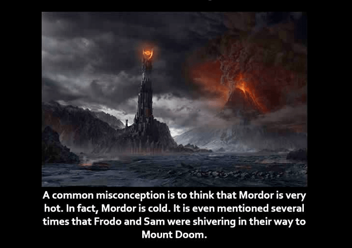 Geological phenomenon - A common misconception is to think that Mordor is very hot. In fact, Mordor is cold. It is even mentioned several times that Frodo and Sam were shivering in their way to Mount Doom.