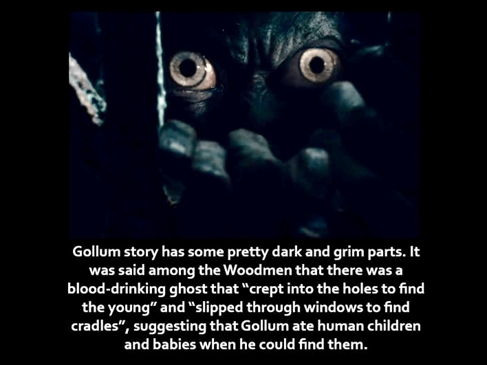 """Text - Gollum story has some pretty dark and grim parts. It was said among the Woodmen that there was a blood-drinking ghost that """"crept into the holes to find the young"""" and """"slipped through windows to find cradles"""", suggesting that Gollum ate human children and babies when he could find them."""